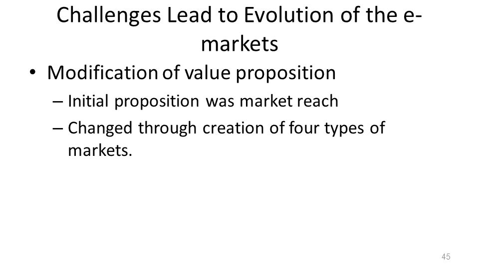 Challenges Lead to Evolution of the e- markets Modification of value proposition – Initial proposition was market reach – Changed through creation of four types of markets.