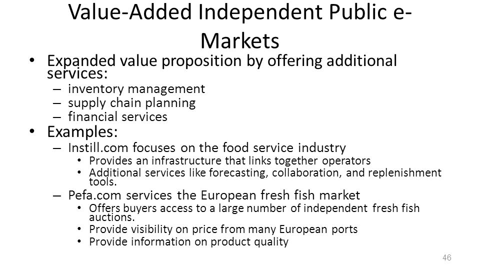 Value-Added Independent Public e- Markets Expanded value proposition by offering additional services: – inventory management – supply chain planning – financial services Examples: – Instill.com focuses on the food service industry Provides an infrastructure that links together operators Additional services like forecasting, collaboration, and replenishment tools.