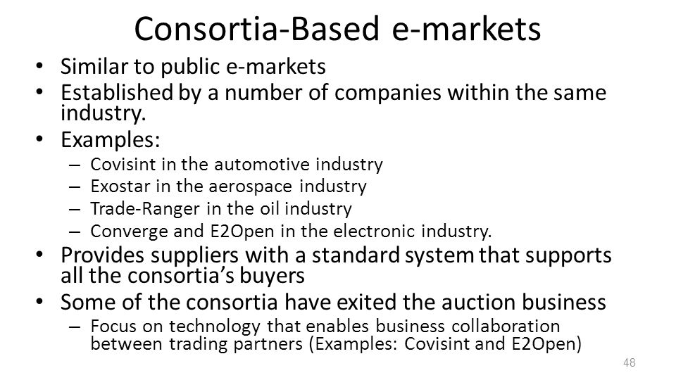 Consortia-Based e-markets Similar to public e-markets Established by a number of companies within the same industry.