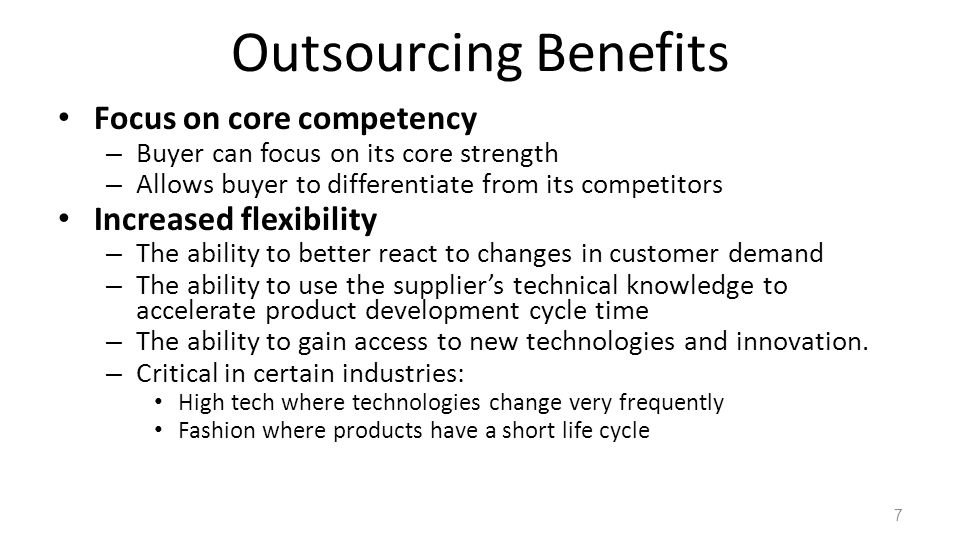 Outsourcing Benefits Focus on core competency – Buyer can focus on its core strength – Allows buyer to differentiate from its competitors Increased flexibility – The ability to better react to changes in customer demand – The ability to use the suppliers technical knowledge to accelerate product development cycle time – The ability to gain access to new technologies and innovation.
