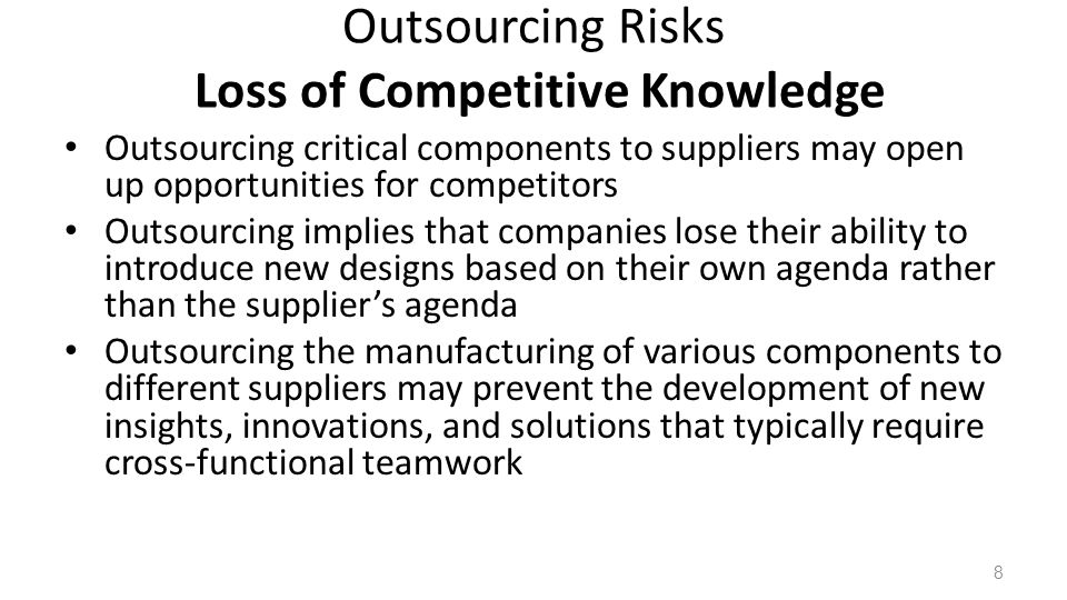 Outsourcing Risks Loss of Competitive Knowledge Outsourcing critical components to suppliers may open up opportunities for competitors Outsourcing implies that companies lose their ability to introduce new designs based on their own agenda rather than the suppliers agenda Outsourcing the manufacturing of various components to different suppliers may prevent the development of new insights, innovations, and solutions that typically require cross-functional teamwork 8