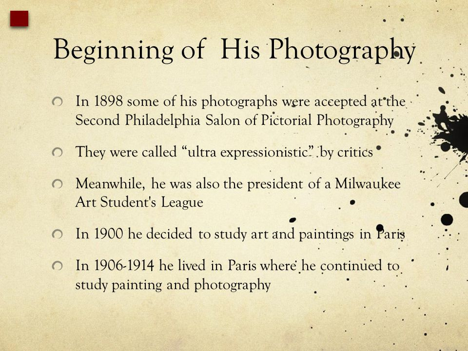 Beginning of His Photography In 1898 some of his photographs were accepted at the Second Philadelphia Salon of Pictorial Photography They were called ultra expressionistic by critics Meanwhile, he was also the president of a Milwaukee Art Student s League In 1900 he decided to study art and paintings in Paris In 1906-1914 he lived in Paris where he continued to study painting and photography