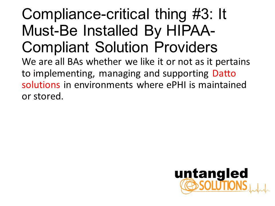 Compliance-critical thing #3: It Must-Be Installed By HIPAA- Compliant Solution Providers We are all BAs whether we like it or not as it pertains to implementing, managing and supporting Datto solutions in environments where ePHI is maintained or stored.