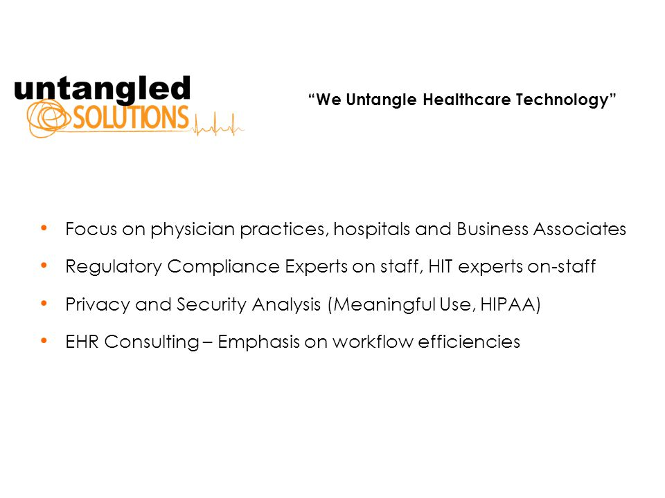 Focus on physician practices, hospitals and Business Associates Regulatory Compliance Experts on staff, HIT experts on-staff Privacy and Security Analysis (Meaningful Use, HIPAA) EHR Consulting – Emphasis on workflow efficiencies We Untangle Healthcare Technology