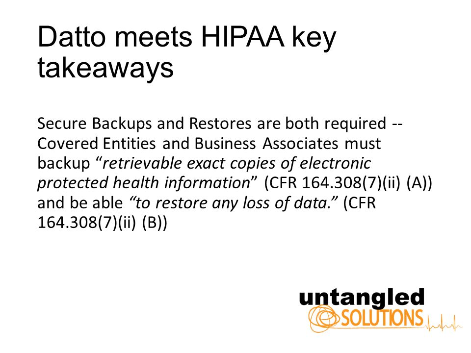 Datto meets HIPAA key takeaways Secure Backups and Restores are both required Covered Entities and Business Associates must backup retrievable exact copies of electronic protected health information (CFR 164.308(7)(ii) (A)) and be able to restore any loss of data.