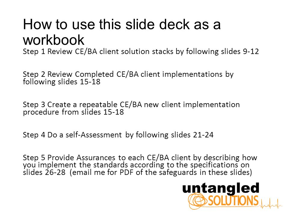 How to use this slide deck as a workbook Step 1 Review CE/BA client solution stacks by following slides 9-12 Step 2 Review Completed CE/BA client implementations by following slides 15-18 Step 3 Create a repeatable CE/BA new client implementation procedure from slides 15-18 Step 4 Do a self-Assessment by following slides 21-24 Step 5 Provide Assurances to each CE/BA client by describing how you implement the standards according to the specifications on slides 26-28 (email me for PDF of the safeguards in these slides)