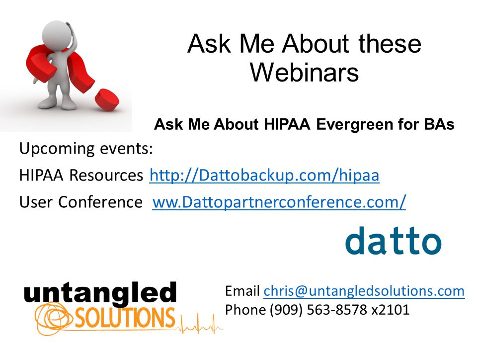 Ask Me About these Webinars Ask Me About HIPAA Evergreen for BAs Upcoming events: HIPAA Resources http://Dattobackup.com/hipaahttp://Dattobackup.com/hipaa User Conference ww.Dattopartnerconference.com/ww.Dattopartnerconference.com/ Email chris@untangledsolutions.comchris@untangledsolutions.com Phone (909) 563-8578 x2101