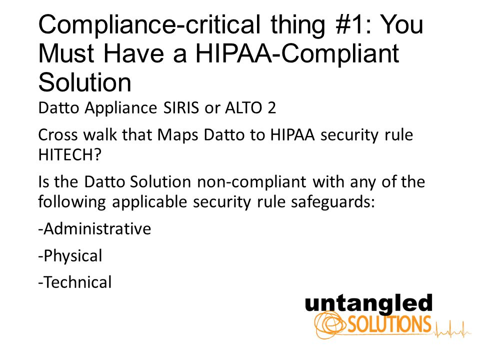 Compliance-critical thing #1: You Must Have a HIPAA-Compliant Solution Datto Appliance SIRIS or ALTO 2 Cross walk that Maps Datto to HIPAA security rule HITECH.