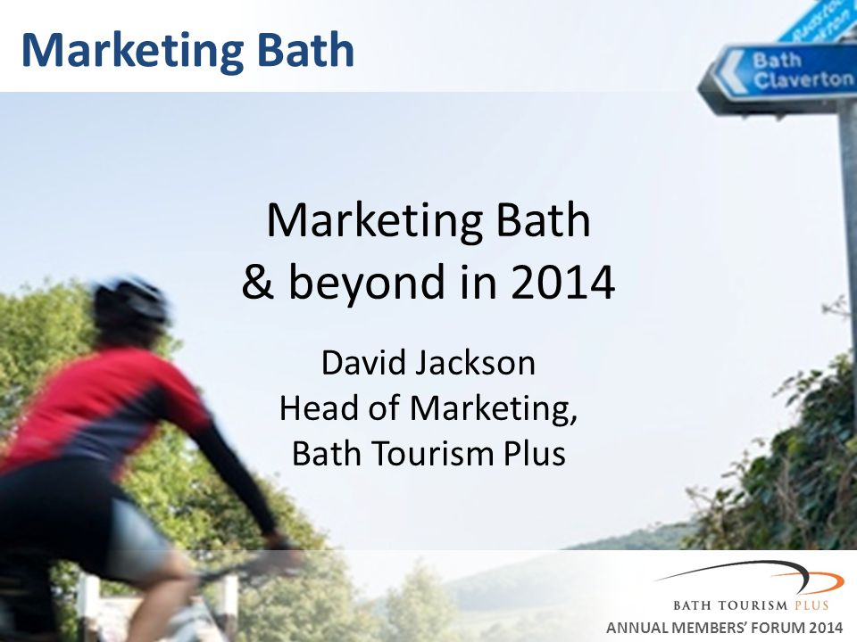 Marketing Bath ANNUAL MEMBERS FORUM 2014 Marketing Bath & beyond in 2014 David Jackson Head of Marketing, Bath Tourism Plus