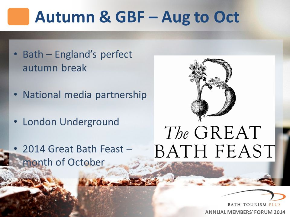 Autumn & GBF – Aug to Oct ANNUAL MEMBERS FORUM 2014 Bath – Englands perfect autumn break National media partnership London Underground 2014 Great Bath Feast – month of October