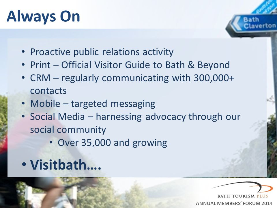 Always On ANNUAL MEMBERS FORUM 2014 Proactive public relations activity Print – Official Visitor Guide to Bath & Beyond CRM – regularly communicating with 300,000+ contacts Mobile – targeted messaging Social Media – harnessing advocacy through our social community Over 35,000 and growing Visitbath….