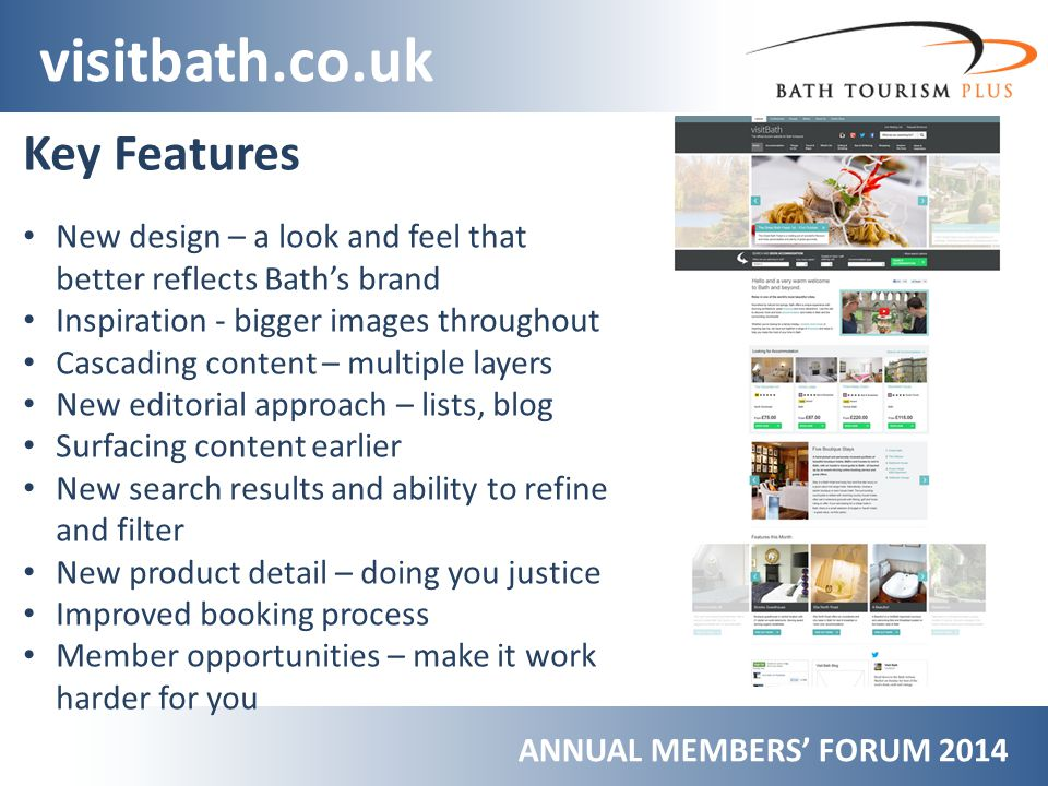 ANNUAL MEMBERS FORUM 2014 visitbath.co.uk Key Features New design – a look and feel that better reflects Baths brand Inspiration - bigger images throughout Cascading content – multiple layers New editorial approach – lists, blog Surfacing content earlier New search results and ability to refine and filter New product detail – doing you justice Improved booking process Member opportunities – make it work harder for you