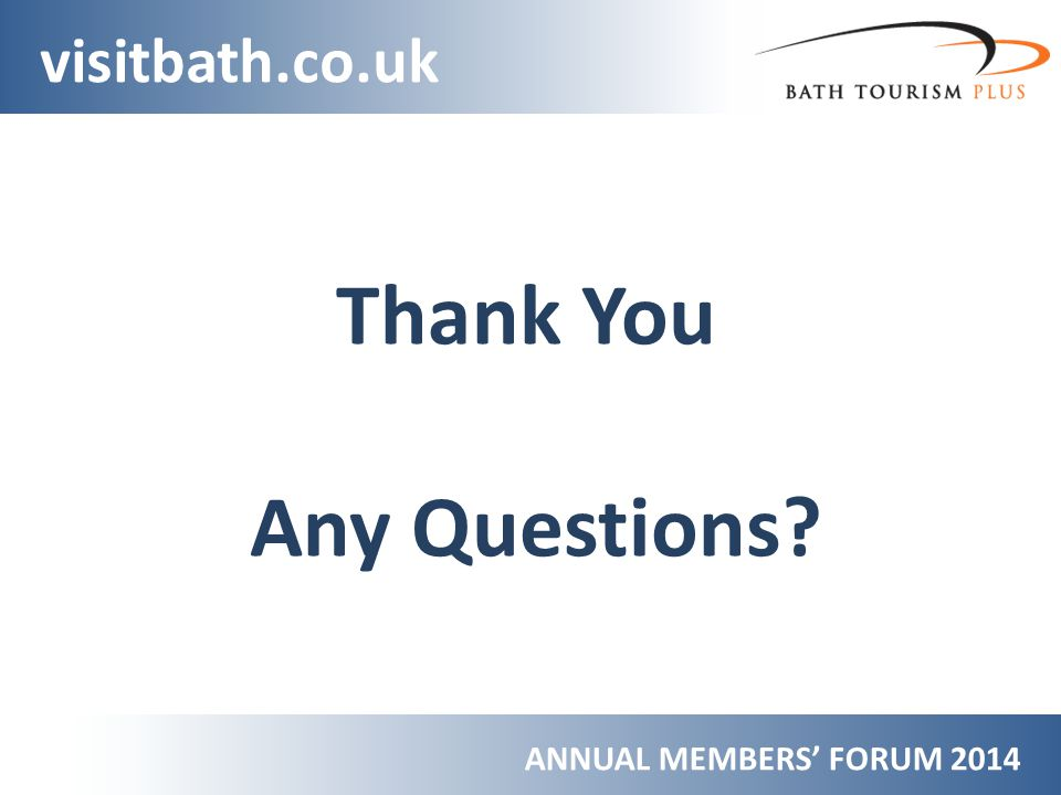 ANNUAL MEMBERS FORUM 2014 visitbath.co.uk Thank You Any Questions