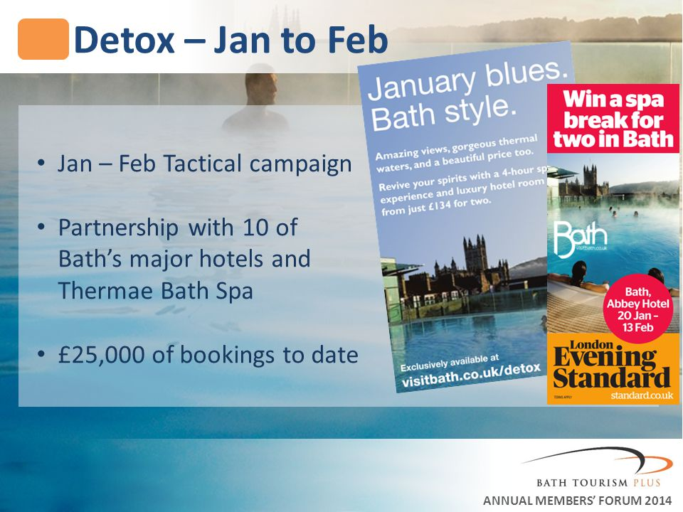 Detox – Jan to Feb ANNUAL MEMBERS FORUM 2014 Jan – Feb Tactical campaign Partnership with 10 of Baths major hotels and Thermae Bath Spa £25,000 of bookings to date