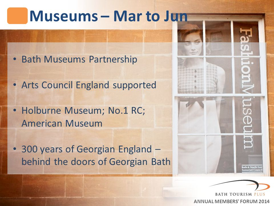 Museums – Mar to Jun ANNUAL MEMBERS FORUM 2014 Bath Museums Partnership Arts Council England supported Holburne Museum; No.1 RC; American Museum 300 years of Georgian England – behind the doors of Georgian Bath