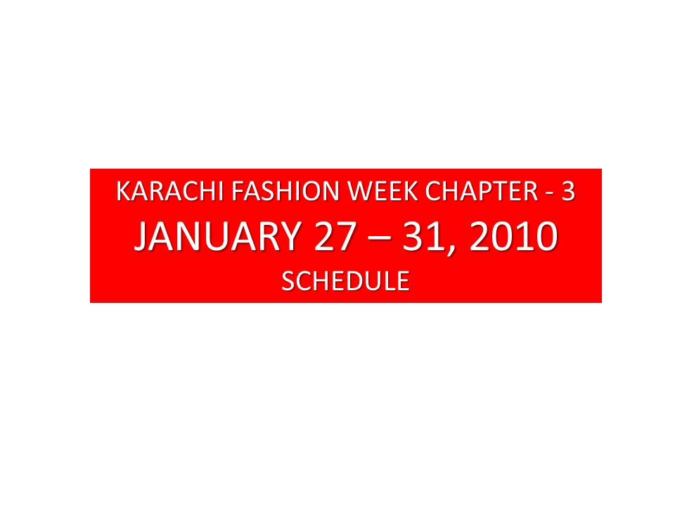 KARACHI FASHION WEEK CHAPTER - 3 JANUARY 27 – 31, 2010 SCHEDULE