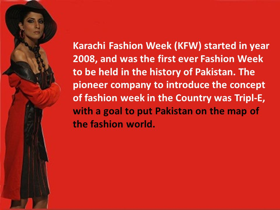 Karachi Fashion Week (KFW) started in year 2008, and was the first ever Fashion Week to be held in the history of Pakistan.