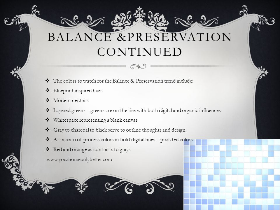 BALANCE &PRESERVATION CONTINUED The colors to watch for the Balance & Preservation trend include: Blueprint inspired hues Modern neutrals Layered greens – greens are on the rise with both digital and organic influences Whitespace representing a blank canvas Gray to charcoal to black serve to outline thoughts and design A staccato of process colors in bold digital hues – pixilated colors Red and orange as contrasts to grays -www.yourhomeonlybetter.com