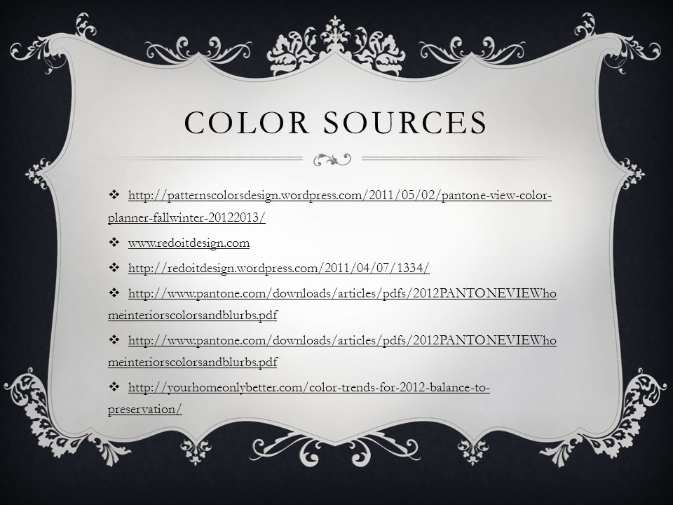 COLOR SOURCES http://patternscolorsdesign.wordpress.com/2011/05/02/pantone-view-color- planner-fallwinter-20122013/ www.redoitdesign.com http://redoitdesign.wordpress.com/2011/04/07/1334/ http://www.pantone.com/downloads/articles/pdfs/2012PANTONEVIEWho meinteriorscolorsandblurbs.pdf http://yourhomeonlybetter.com/color-trends-for-2012-balance-to- preservation/