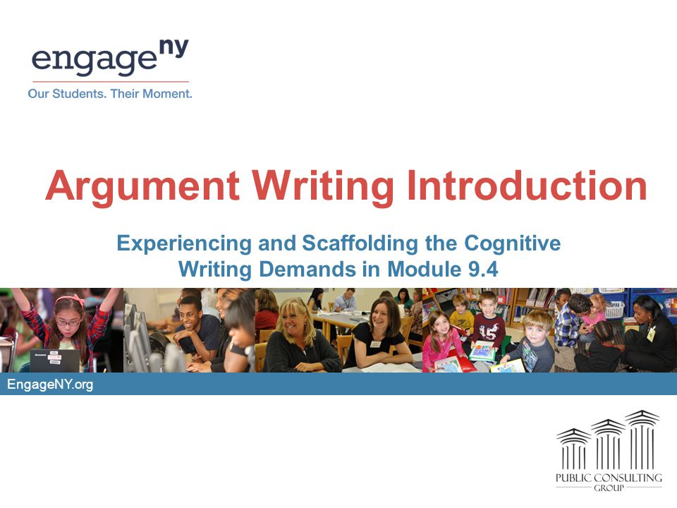 EngageNY.org Argument Writing Introduction Experiencing and Scaffolding the Cognitive Writing Demands in Module 9.4