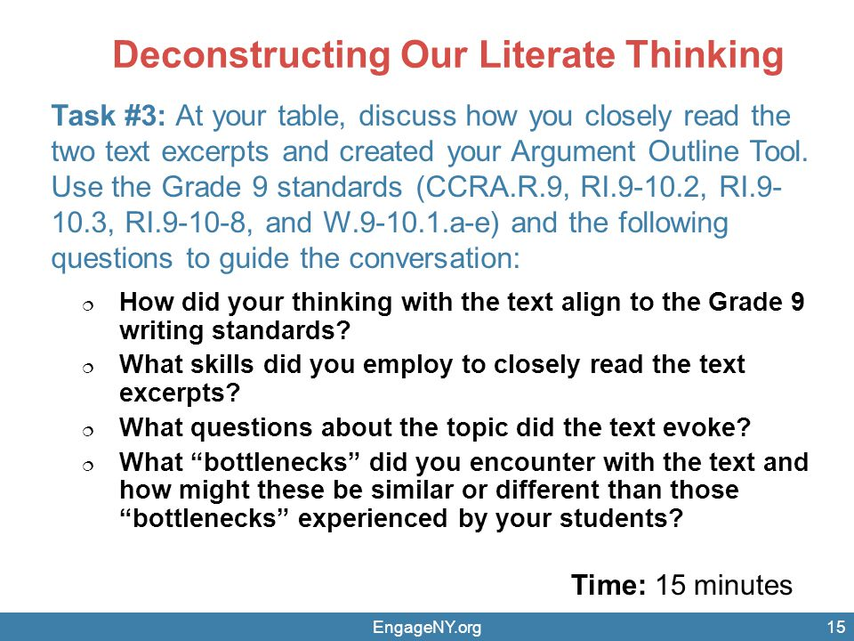 Deconstructing Our Literate Thinking Time: 15 minutes EngageNY.org Task #3: At your table, discuss how you closely read the two text excerpts and created your Argument Outline Tool.