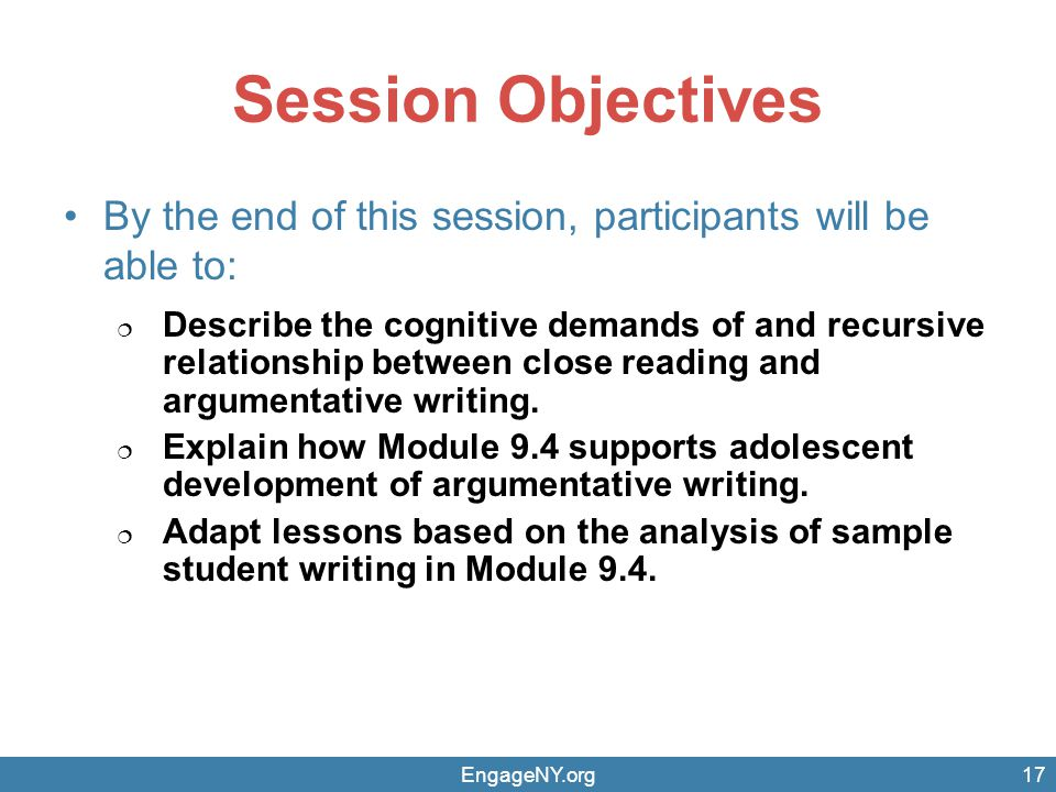 Session Objectives By the end of this session, participants will be able to: Describe the cognitive demands of and recursive relationship between close reading and argumentative writing.