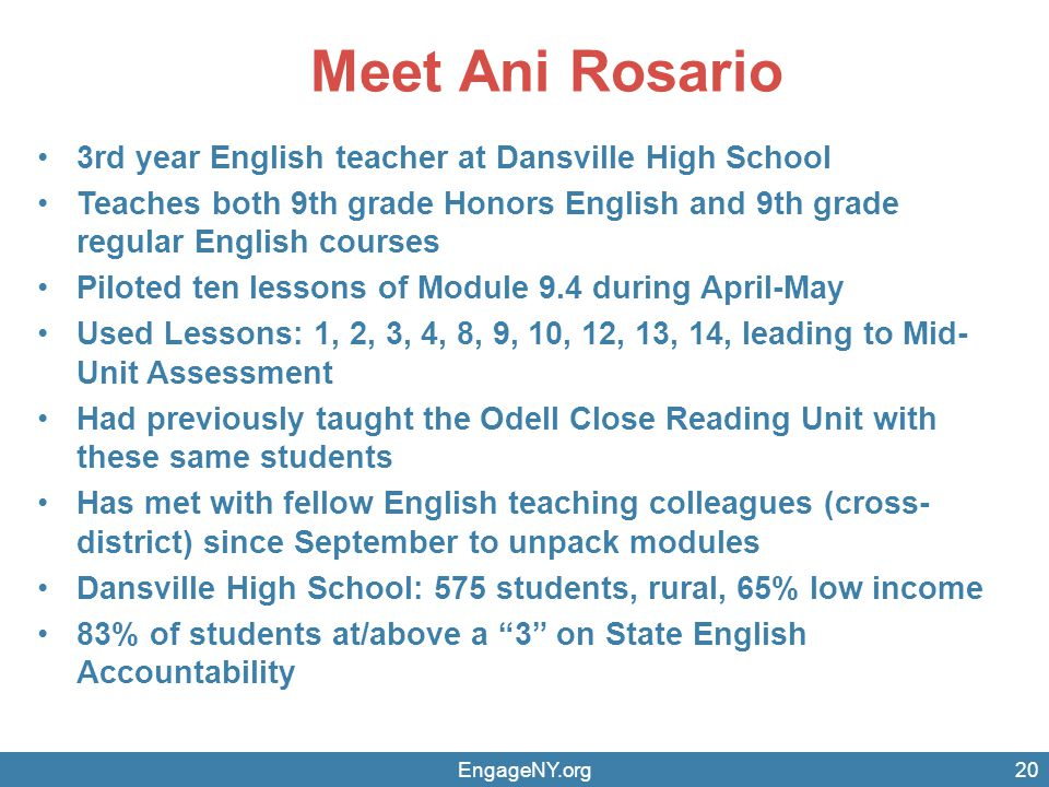 Meet Ani Rosario 3rd year English teacher at Dansville High School Teaches both 9th grade Honors English and 9th grade regular English courses Piloted ten lessons of Module 9.4 during April-May Used Lessons: 1, 2, 3, 4, 8, 9, 10, 12, 13, 14, leading to Mid- Unit Assessment Had previously taught the Odell Close Reading Unit with these same students Has met with fellow English teaching colleagues (cross- district) since September to unpack modules Dansville High School: 575 students, rural, 65% low income 83% of students at/above a 3 on State English Accountability EngageNY.org20