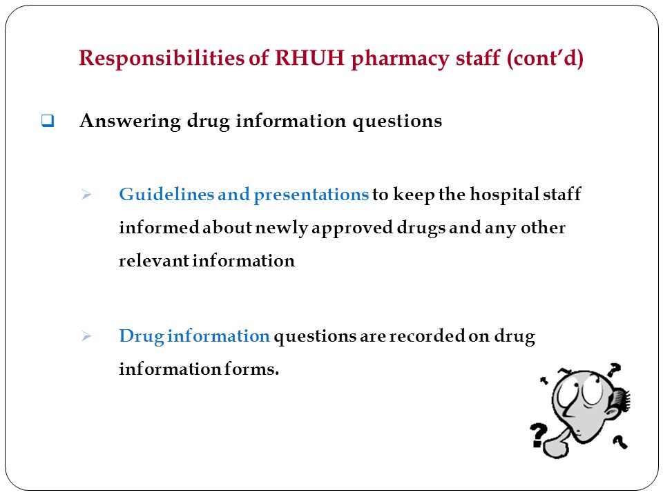 Responsibilities of RHUH pharmacy staff (contd) Answering drug information questions Guidelines and presentations to keep the hospital staff informed about newly approved drugs and any other relevant information Drug information questions are recorded on drug information forms.
