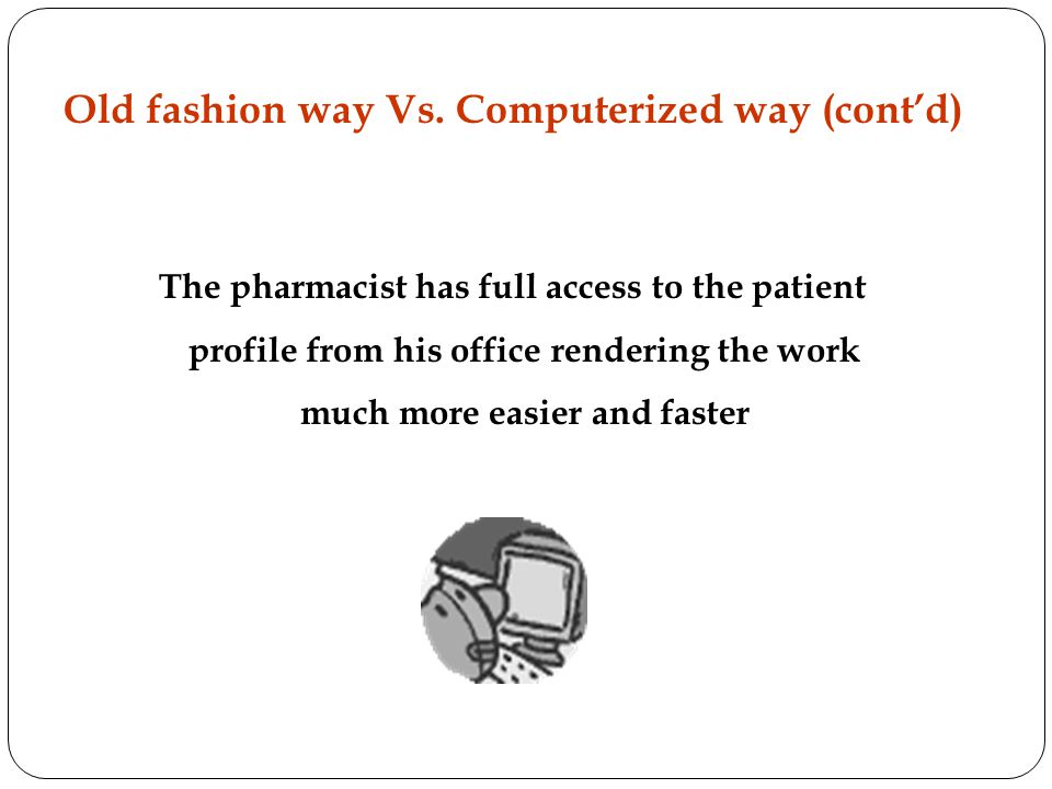 The pharmacist has full access to the patient profile from his office rendering the work much more easier and faster Old fashion way Vs.