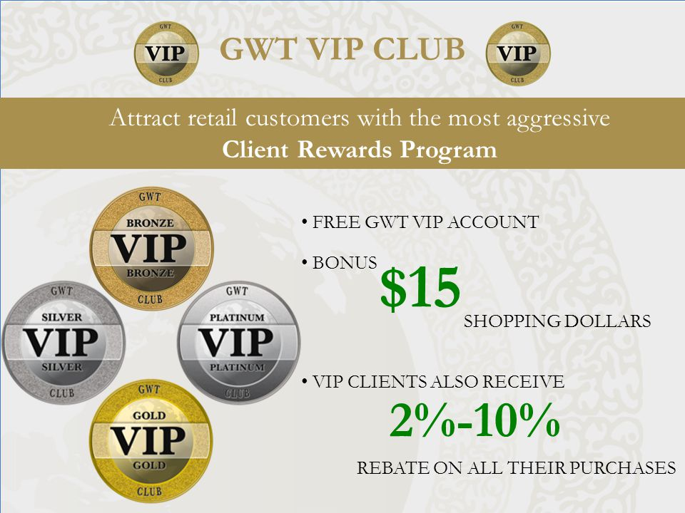 FREE GWT VIP ACCOUNT GWT VIP CLUB Attract retail customers with the most aggressive Client Rewards Program BONUS $15 SHOPPING DOLLARS VIP CLIENTS ALSO RECEIVE 2%-10% REBATE ON ALL THEIR PURCHASES