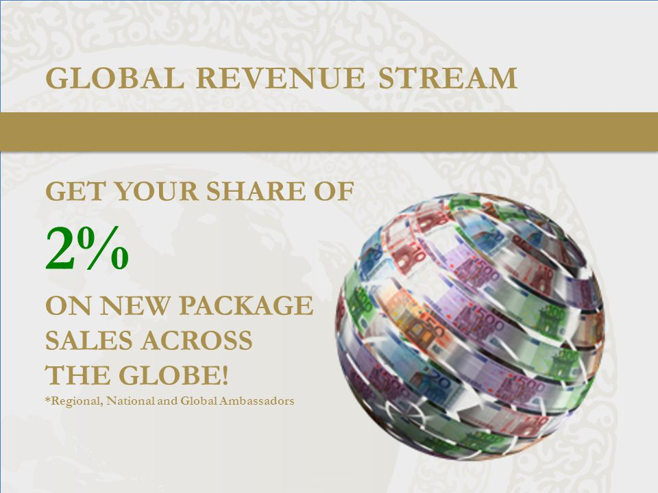 GLOBAL REVENUE STREAM GET YOUR SHARE OF 2% ON NEW PACKAGE SALES ACROSS THE GLOBE.