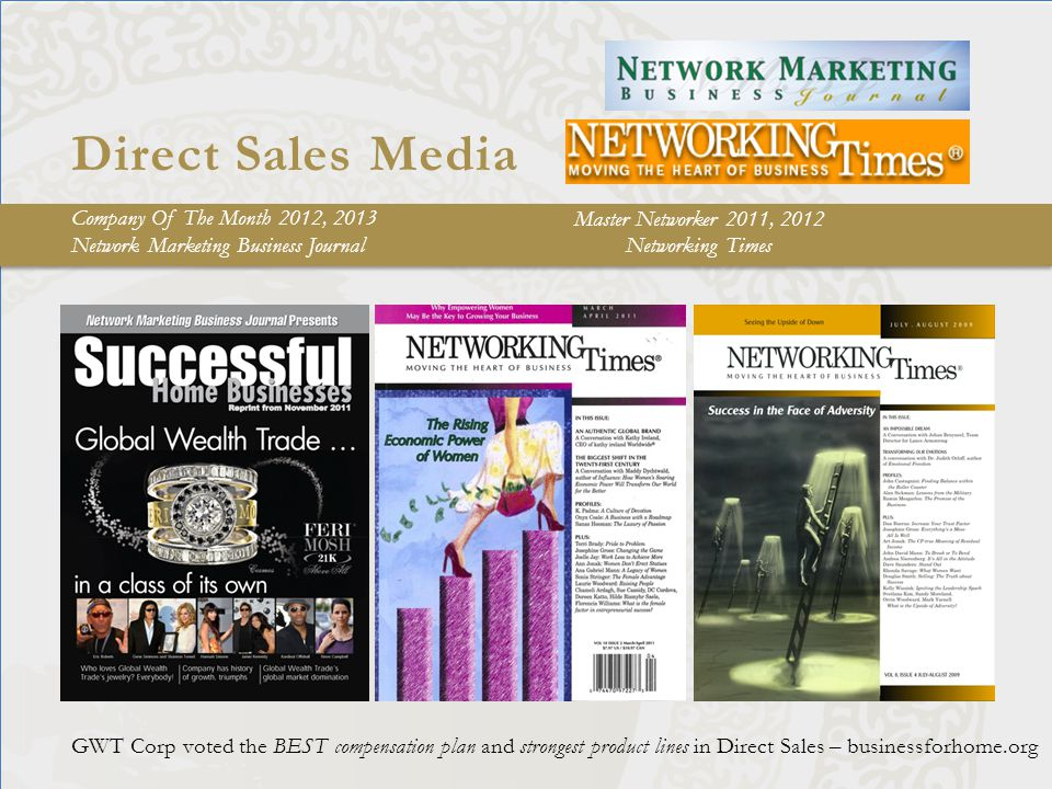 Direct Sales Media GWT Corp voted the BEST compensation plan and strongest product lines in Direct Sales – businessforhome.org Company Of The Month 2012, 2013 Network Marketing Business Journal Master Networker 2011, 2012 Networking Times