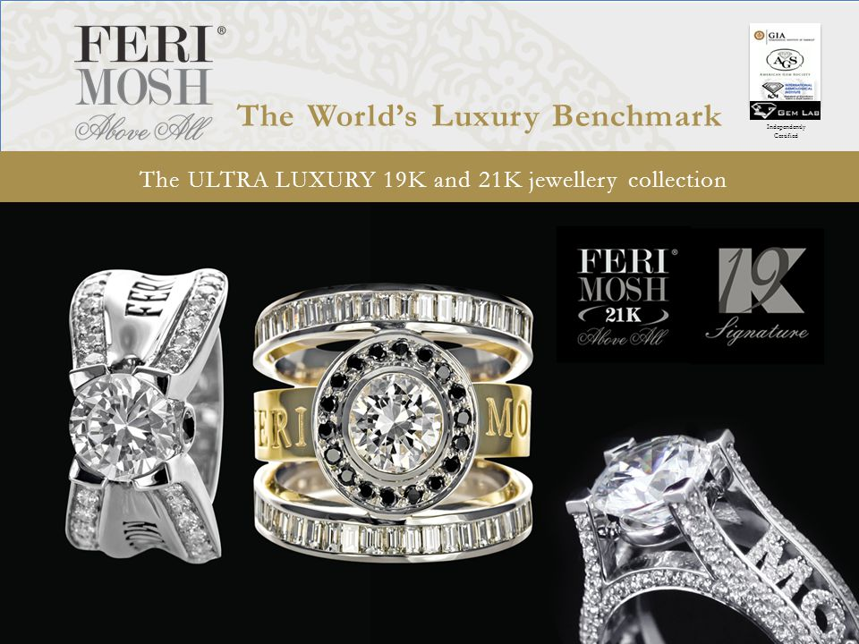 The ULTRA LUXURY 19K and 21K jewellery collection Independently Certified The Worlds Luxury Benchmark FERI MOSH aims to be the best of the best Canadian Jewelers Magazine Start with Transcendent, show cat machine designs, as much designs as possible
