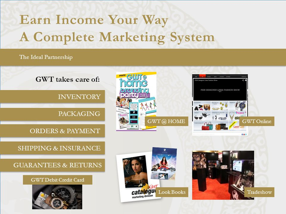 Earn Income Your Way A Complete Marketing System The Ideal Partnership GWT takes care of: INVENTORY PACKAGING ORDERS & PAYMENT SHIPPING & INSURANCE GUARANTEES & RETURNS GWT @ HOMEGWT Online Look BooksTradeshow GWT Debit Credit Card