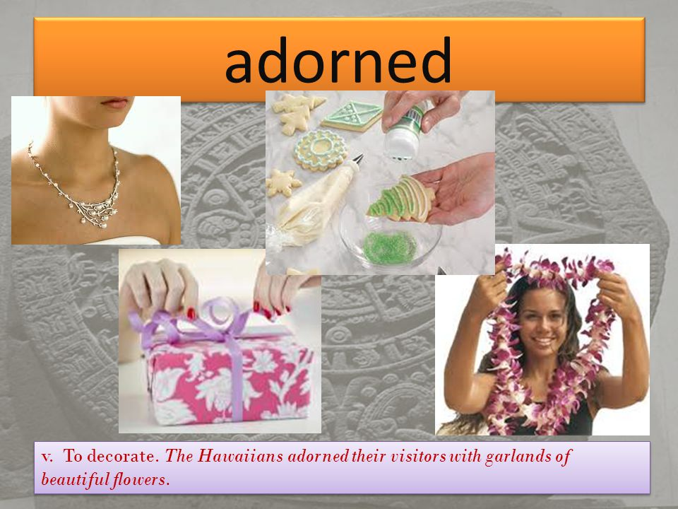 adorned v. To decorate. The Hawaiians adorned their visitors with garlands of beautiful flowers.