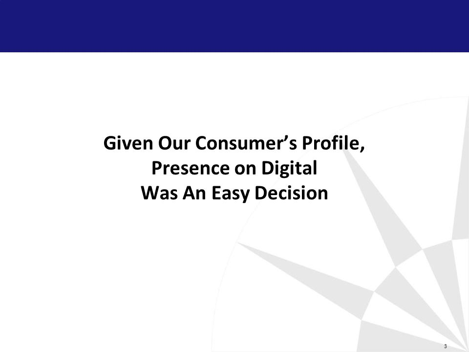 3 Given Our Consumers Profile, Presence on Digital Was An Easy Decision