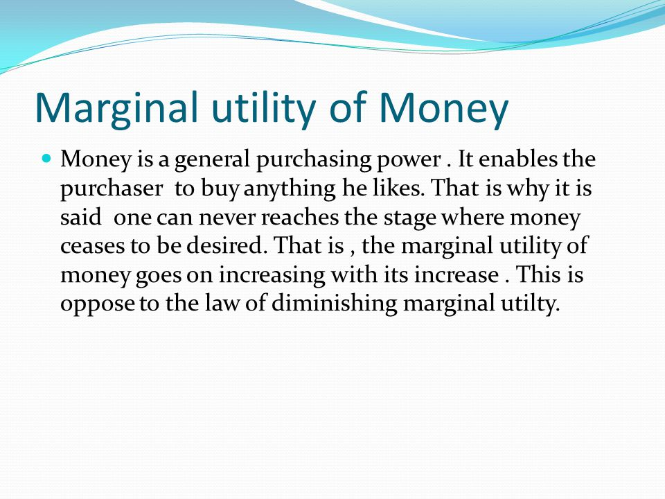 Marginal utility of Money Money is a general purchasing power.