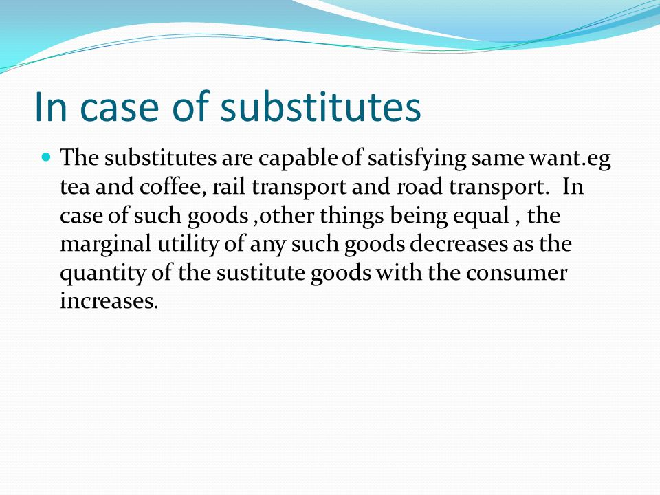 In case of substitutes The substitutes are capable of satisfying same want.eg tea and coffee, rail transport and road transport.