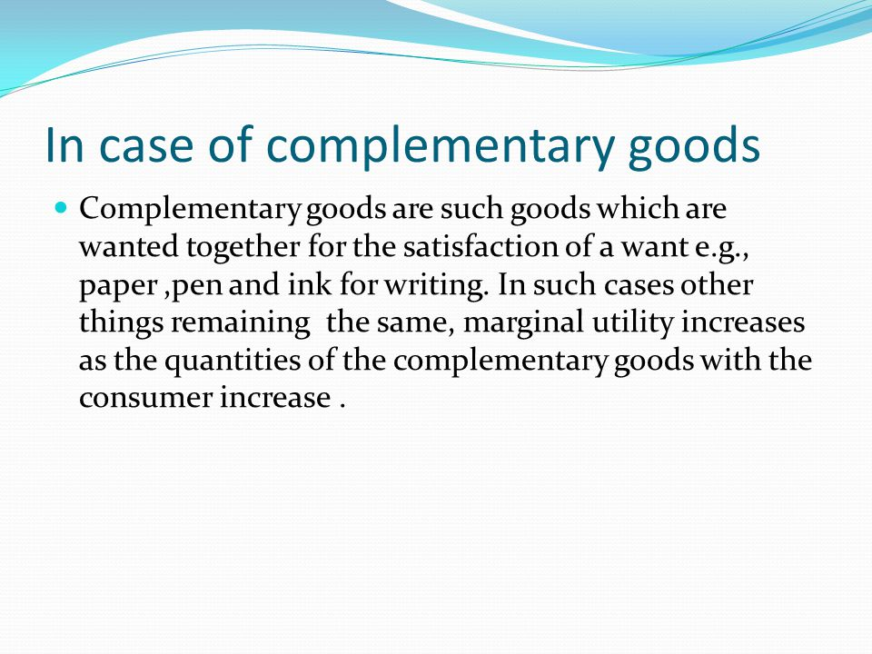 In case of complementary goods Complementary goods are such goods which are wanted together for the satisfaction of a want e.g., paper,pen and ink for writing.