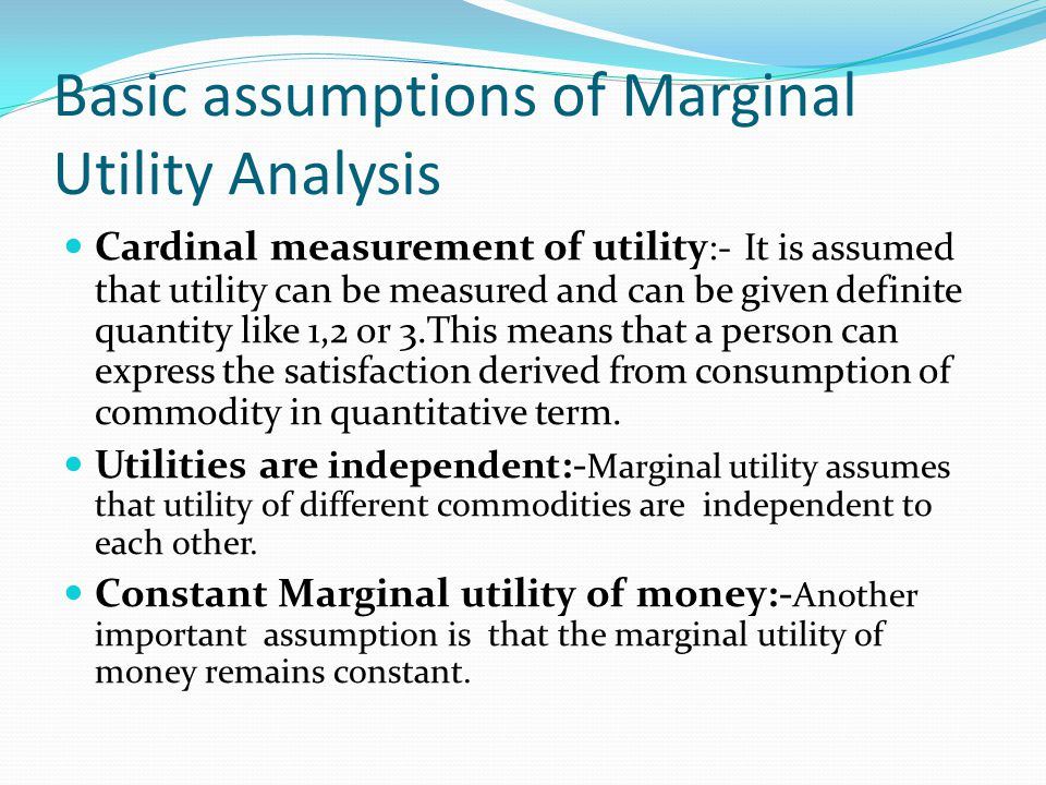 Basic assumptions of Marginal Utility Analysis Cardinal measurement of utility :- It is assumed that utility can be measured and can be given definite quantity like 1,2 or 3.This means that a person can express the satisfaction derived from consumption of commodity in quantitative term.