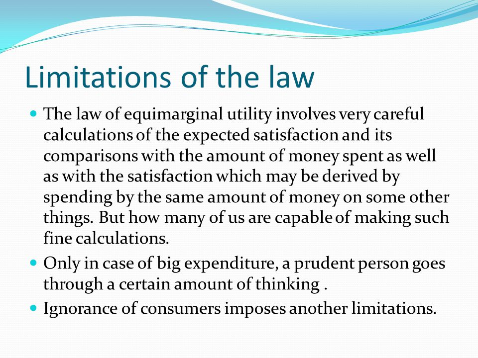 Limitations of the law The law of equimarginal utility involves very careful calculations of the expected satisfaction and its comparisons with the amount of money spent as well as with the satisfaction which may be derived by spending by the same amount of money on some other things.