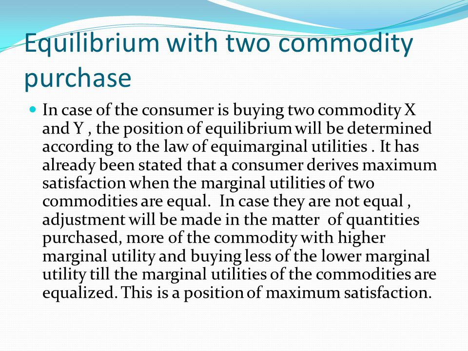 Equilibrium with two commodity purchase In case of the consumer is buying two commodity X and Y, the position of equilibrium will be determined according to the law of equimarginal utilities.