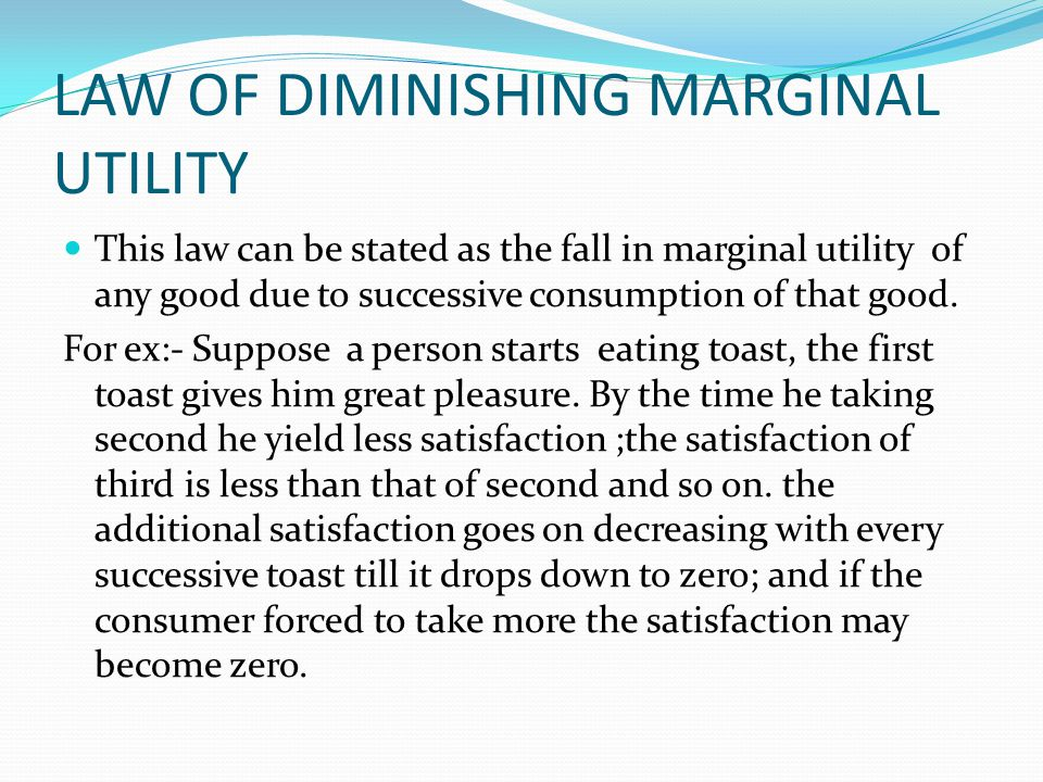 LAW OF DIMINISHING MARGINAL UTILITY This law can be stated as the fall in marginal utility of any good due to successive consumption of that good.