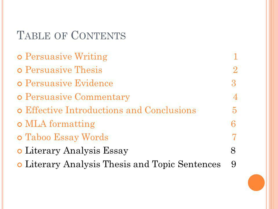 T ABLE OF C ONTENTS Persuasive Writing 1 Persuasive Thesis 2 Persuasive Evidence 3 Persuasive Commentary 4 Effective Introductions and Conclusions 5 MLA formatting 6 Taboo Essay Words 7 Literary Analysis Essay 8 Literary Analysis Thesis and Topic Sentences 9 Literary Analysis Evidence 10 Literary Analysis Commentary 11 Parenthetical Citations 12