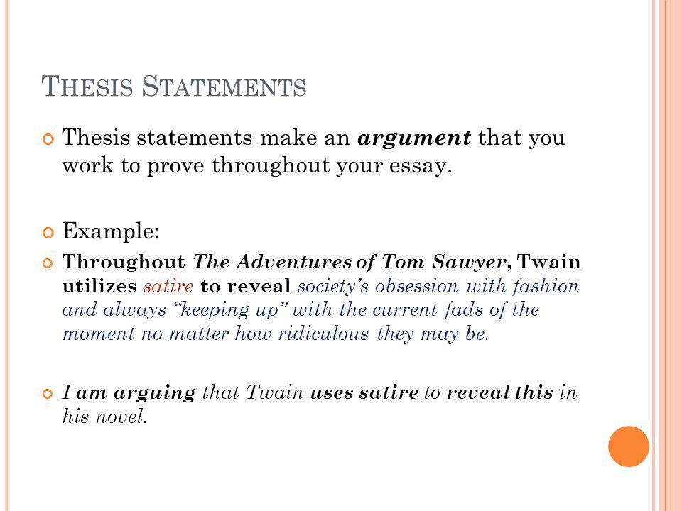 C ONTINUED … Example: Thesis: Throughout The Adventures of Tom Sawyer, Twain utilizes satire to reveal societys obsession with fashion and always keeping up with the current fads of the moment no matter how ridiculous they may be.