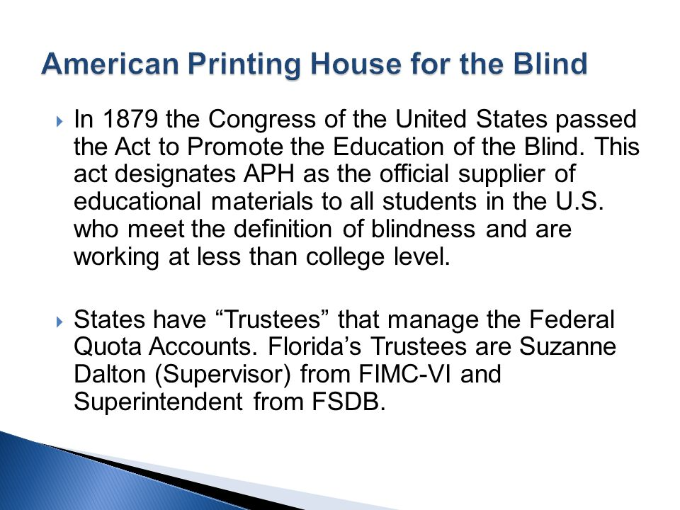 In 1879 the Congress of the United States passed the Act to Promote the Education of the Blind. This act designates APH as the official supplier of ed