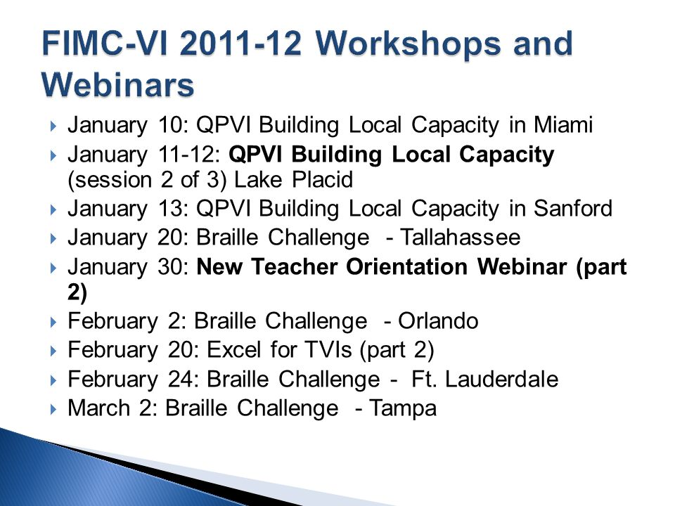 January 10: QPVI Building Local Capacity in Miami January 11-12: QPVI Building Local Capacity (session 2 of 3) Lake Placid January 13: QPVI Building Local Capacity in Sanford January 20: Braille Challenge - Tallahassee January 30: New Teacher Orientation Webinar (part 2) February 2: Braille Challenge - Orlando February 20: Excel for TVIs (part 2) February 24: Braille Challenge - Ft.