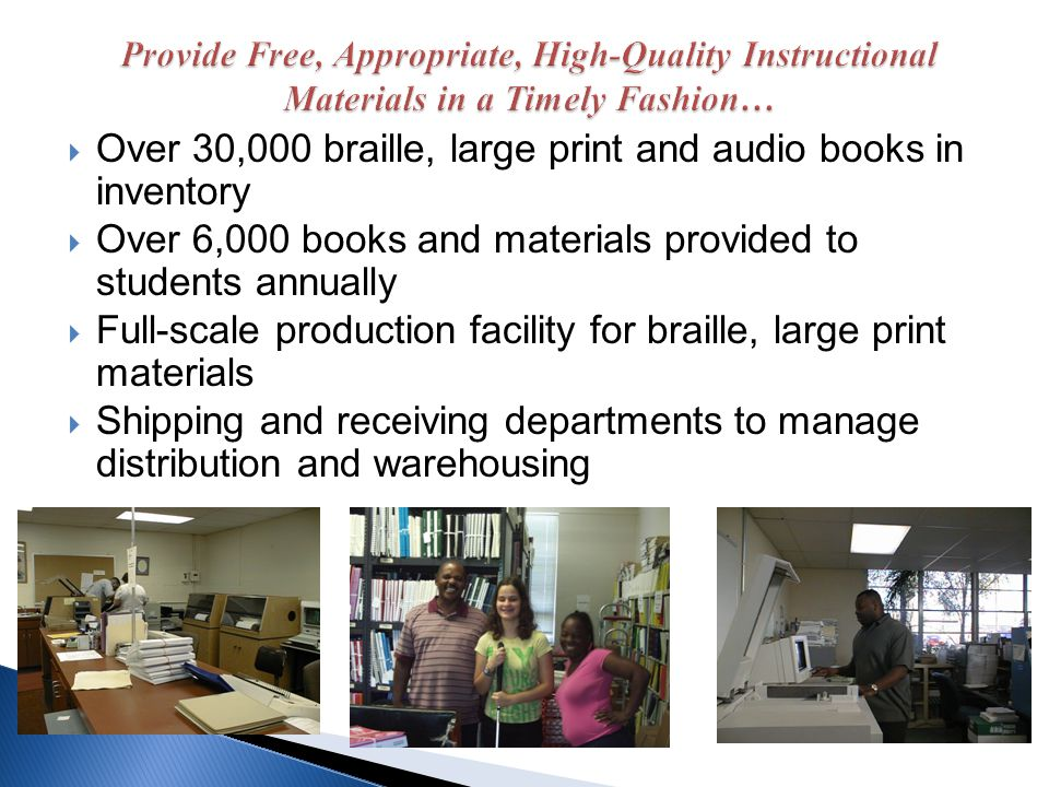 Over 30,000 braille, large print and audio books in inventory Over 6,000 books and materials provided to students annually Full-scale production facil