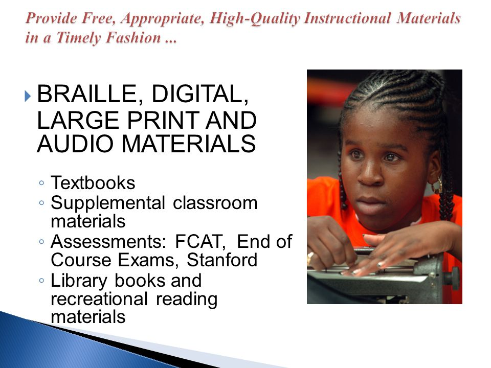 BRAILLE, DIGITAL, LARGE PRINT AND AUDIO MATERIALS Textbooks Supplemental classroom materials Assessments: FCAT, End of Course Exams, Stanford Library