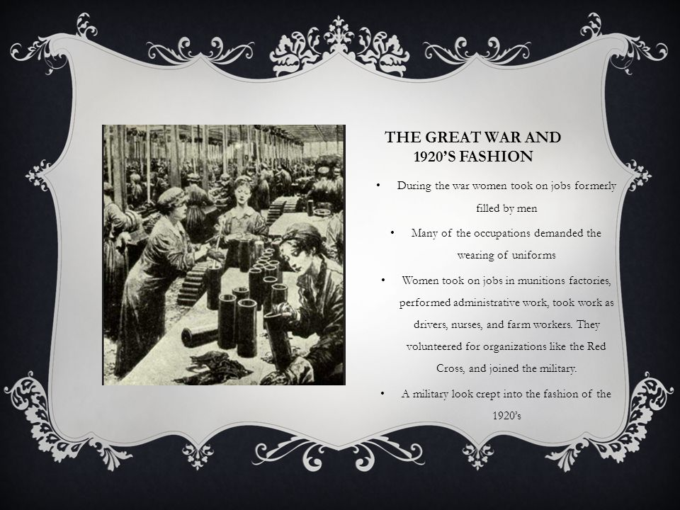 THE GREAT WAR AND 1920S FASHION During the war women took on jobs formerly filled by men Many of the occupations demanded the wearing of uniforms Women took on jobs in munitions factories, performed administrative work, took work as drivers, nurses, and farm workers.